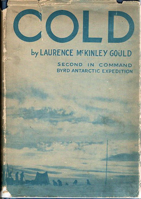 Cold; The Record of An Antarctic Sledge Journey [Second in Command of Byrd Little America I Expedition]. Laurence McKinley Gould.