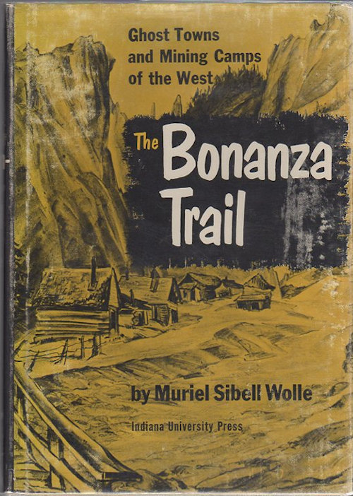 The Bonanza Trail; Ghost Towns and Mining Camps of the West. Muriel Sibell Wolle.
