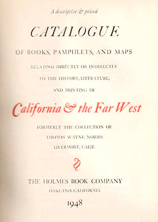 A Descriptive & Priced Catalogue of Books, Pamphlets, and Maps [of the Thomas Wayne Norris Collection]; Relating Directly or Indirectly to the History, Literature, and Printing of California & the Far West | Formerly the collection of Thomas Wayne Norris Livermore, Calif. Harold Holmes.