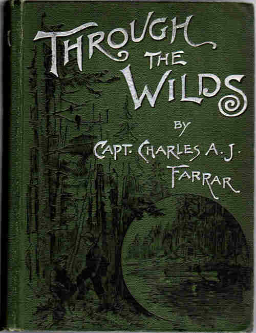 Through the Wilds; A Record of Sport and Adventure in the Forests of New Hampshire and Maine. Capt. Charles A. J. Farrar.