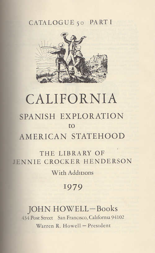 Catalogue 50 California: Spanish Exploration To American Statehood; The Library of Jennie Crocker Henderson, with additions Parts I through V, 1979 to 1980 John Howell Books. Warren Howell, John.