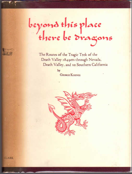 Beyond This Place There Be Dragons; The Routes of the Tragic Trek of the Death Valley 1849ers through Nevada, Death Valley and on to Southern California. George Koenig.