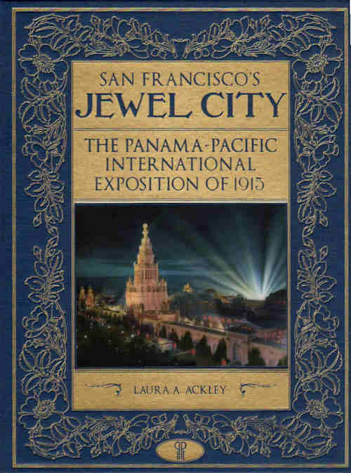 San Francisco's Jewel City; The Panama-Pacific International Exposition of 1915. Laura A. Ackley.