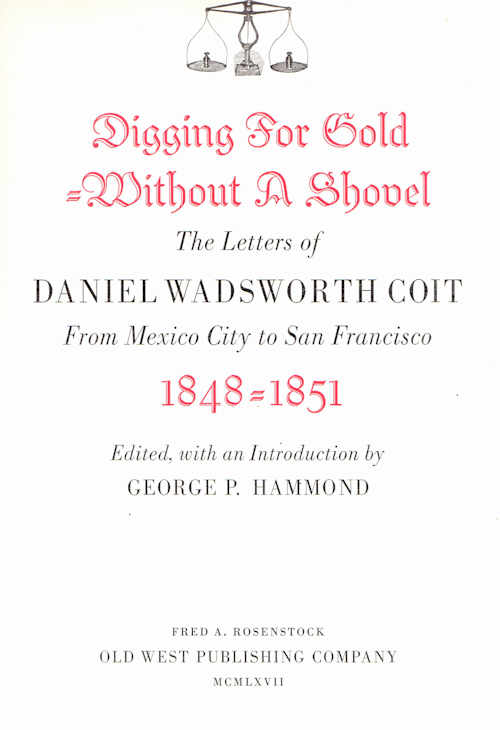 Digging for Gold Without a Shovel; The letters of Daniel Wadsworth Coit | From Mexico City to San Francisco 1848- 1851. George P. Hammond.