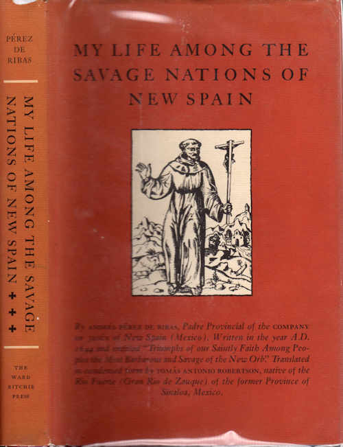 "My Life among the Savage Nations of New Spain; Written in the year A.D. 1644 and entitled ""Triumphs of our Saintly Faith Among Peoples the Most Varvarous and Savage of the New Orb"". Translated in condensed form by Tomas Antonio Robertson, native of the Rio Furete (Gran Rio de Zauque) of the former Province of Sinaloa, Mexico. Andres Perez de Ribas."