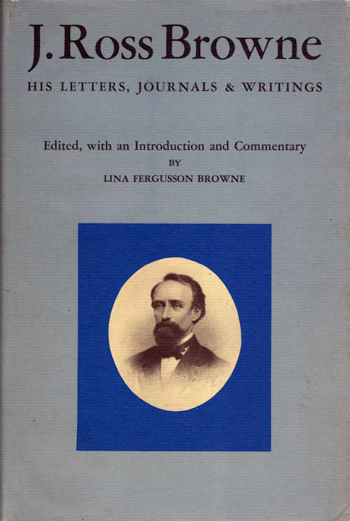 J. Ross Browne; His Letters, Journals and Writings. Lina Fergusson Browne, Ed.