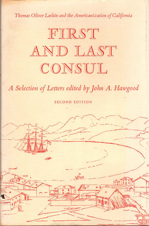 First and Last Consul; Thomas Oliver Larkin and the Americanization of California | A Selection of Letters edited by John A. Hawgood. John A. Hawgood, Ed.