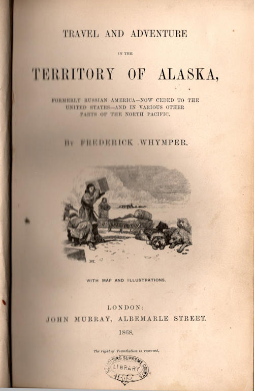 Travel and Adventure in the Territory of Alaska,; Formerly Russian America - Now Ceded to the United States - And in Various Other Parts of the North Pacific. Frederick Whymper.