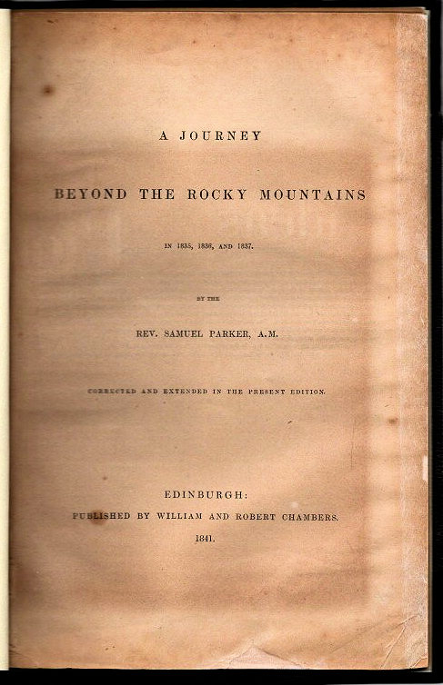 A Journey Beyond the Rocky Mountains in 1835, 1836, and 1837; [Corrected and Extended in the Present Edition]. Samuel Parker.