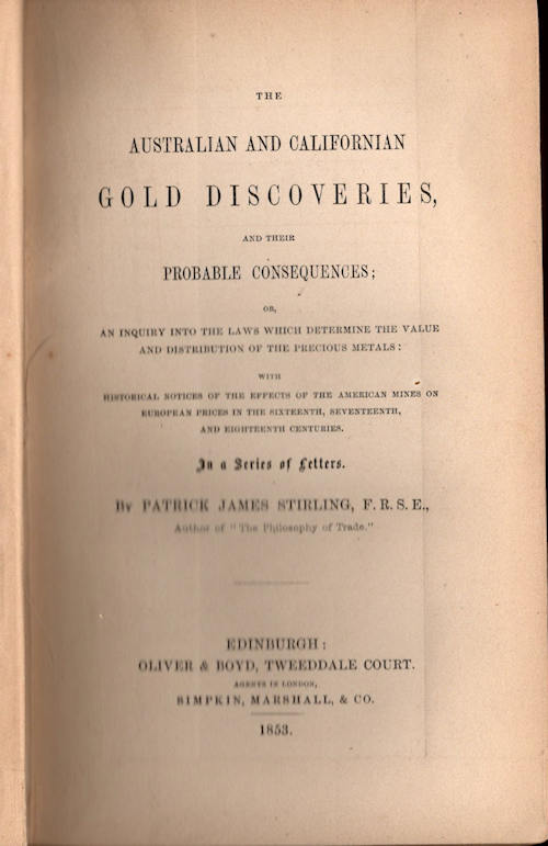 The Australian and Californian Gold Discoveries, and their Probable Consequences:; or An inquiry into the Laws which Determine the Value and Distribution of the Precious Metals: with Historical Notices of the Effects of the American Mines on European Prices in the Sixteenth, Seventeenth, and Eighteenth Centuries. In a Series of Letters. Patrick James Stirling.