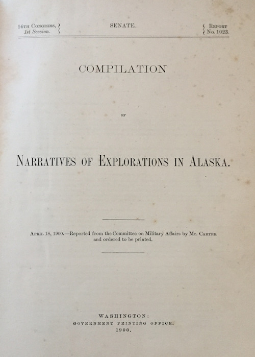 Compilation of Narratives of Explorations in Alaska.; Senate, 56th Congress, 1st Session, Report No. 1023, Committee of Military Affairs [51 reports of 14 expeditions from 1869 to 1899]. Senate United States. Congress, Committee on Military Affairs.