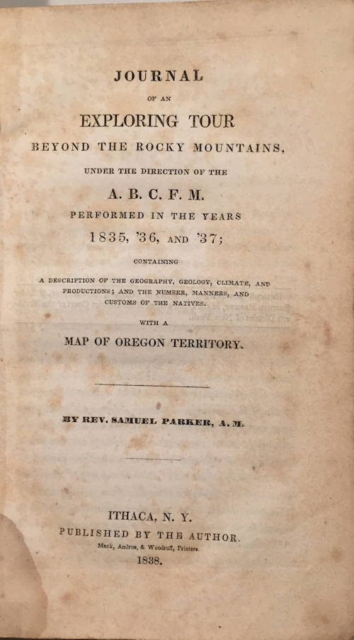 A Journey Beyond the Rocky Mountains; Under the Direction of the A.B.C.F.M. | Performed in the Years 1835, '36, and '37; Containing A Description of the Geography, Geology, Climate, and Productions; and the Number, Manners, and Customs of the Natives with a Map of Oregon Territory. Samuel A. M. Parker.