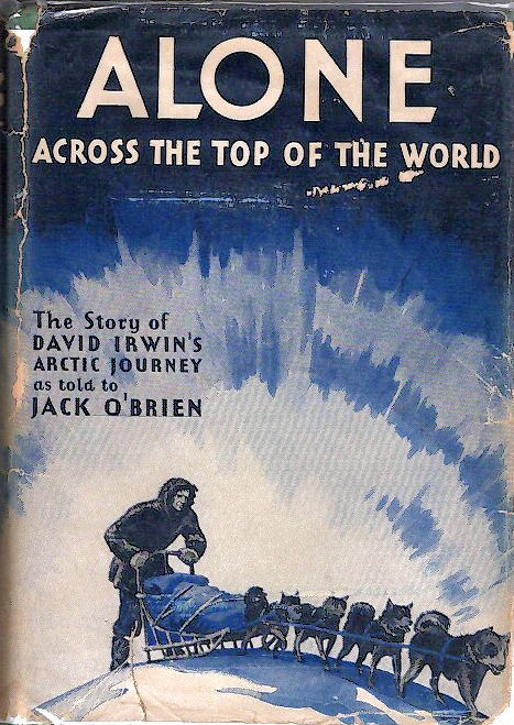 Alone Across the Top of the World; The Authorized Story of the Arctic Journey of David Irwin [Forward by Russell Owen] [from the Steve Fossett collection]. David Irwin, Jack O'Brien.