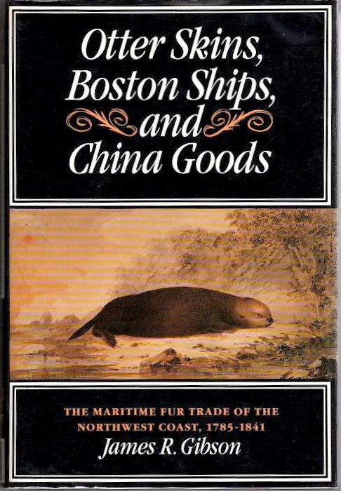 """Otter Skins, Boston Ships, and China Goods""; ""The Maritime Fur Trade of the Northwest Coast, 1785-1841 [McGill-Queen's Native and Northern Series]"" James R."" ""Gibson."