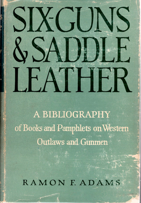 Six-Guns & Saddle Leather; A Bibliography of Books and Pamphlets on Western Outlaws and Gunmen. Ramon F. Adams.
