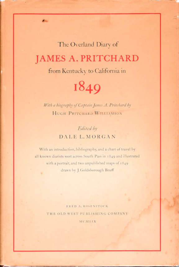 The Overland Diary of James A. Pritchard from Kentucky to California in 1849; [With a biography of Pritchard by Hugh Pritchard Williamson] [With an introduction by Dale L. Morgan and chart of travel by all known diarists west across South Pass in 1849. James A. Pritchard, Ed. Dale Morgan.