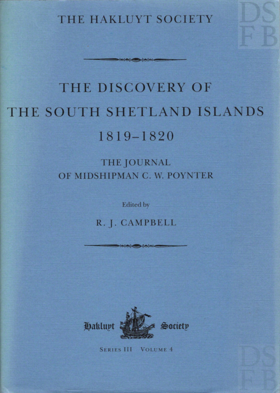 The Discovery of the South Shetland Islands; The Voyages of the Brig Williams 1819-20, as recorded in contemporary documents, and the Journal of Midshipman C. W. Poynter [Hakluyt Society Third Series No. 4]. R. J. Campbell.