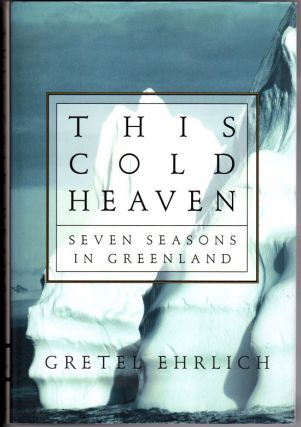 This Cold Heaven Seven Seasons in Greenland. Gretel Ehrlich.