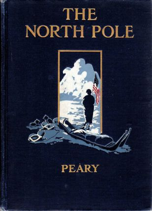 The North Pole; Its Discovery under the Auspices of the Peary Arctic Club. Robert E. Peary.