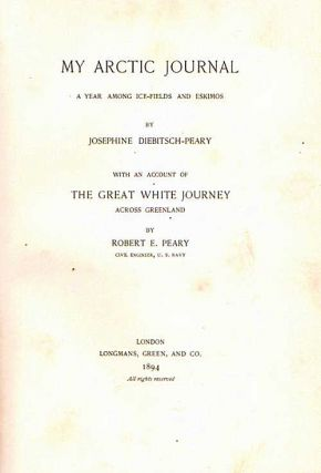 My Arctic Journal; A Year Among Ice-Fields and Eskimos. With an account of the Great White Journey Across Greenland by Robert H Peary. Josephine Diebitsch Peary.