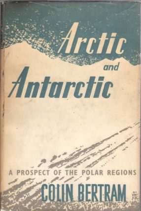 Arctic and Antarctic; A Prospect of the Polar Regions. Colin Bertram