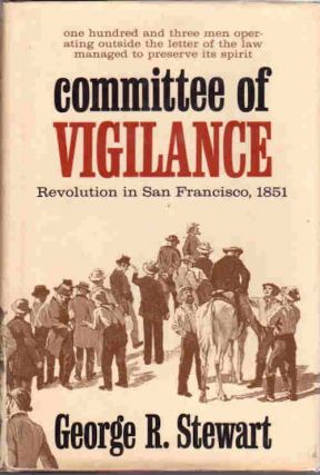 Committee of Vigilance; Revolution in San Francisco, 1851 | An account of the Hundred Days when certain citizens undertook the suppression of the criminal activities of the Sydney ducks. George R. Stewart.