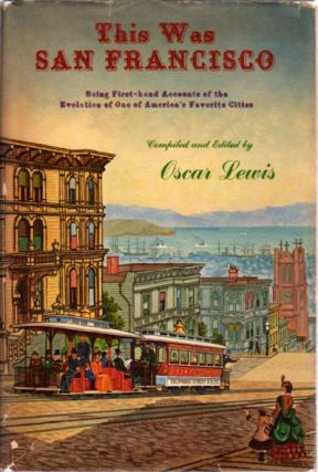 This Was San Francisco; Being First-Hand Accounts of the Evolution of One of America's Favorite Cities. Oscar Lewis.