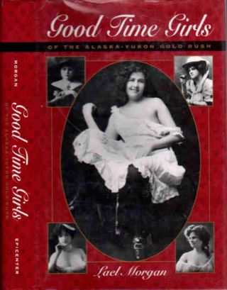 Good Time Girls of the Alaska Gold Rush; A Secret History of the Far North