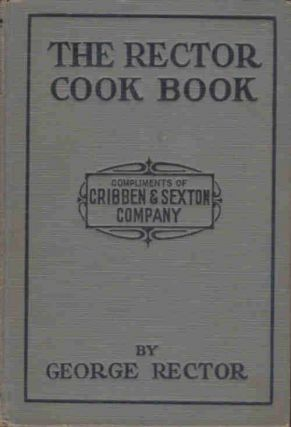 The Rector Cook Book; World Famous Recipes [Compliments of Cribben & Sexton Company, manufacturers of Universal Gas Ranges]. George Rector.