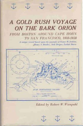 A Gold Rush Voyage on the Bark Orion; from Boston around Cape Horn to San Francisco, 1849-1850 | a unique record based upon the journals of Foster H. Jenkins, Henry S. Bradley, Seth Draper and Ezekiel I. Barra. Robert W. Wienpahl, Ed.