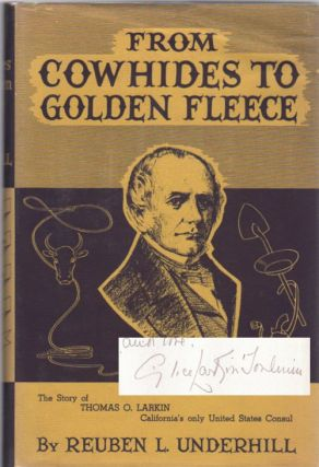From Cowhides to Golden Fleece; A Narrative of California, 1832-1858 | Based upon Unpublished Correspondence of Thomas Oliver Larkin Trader, Developer, Promoter, and only American Consul. Reuben L. Underhill.