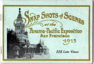 Snap Shots of Scenes at the Panama-Pacific Exposition San Francisco 1915 ; 115 Late Views of the Panama-Pacific Exposition. Panama-Pacific Exposition.