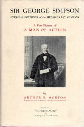 Sir George Simpson; Overseas Governor of the Hudson's Bay Company | A Pen Picture of a Man of Action. Arthur S. Morton.