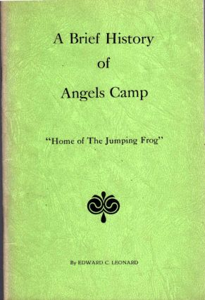 "A Brief History of Angels Camp; ""Home of The Jumping Frog"" Edward Leonard."