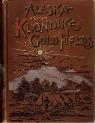 Alaska and the Klondike Gold Fields; A Full Account of the Discovery of Gold; Enormous Deposits...