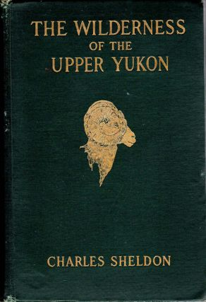 The Wilderness of the Upper Yukon; A Hunter's Explorations for Wild Sheep in Sub-Arctic...