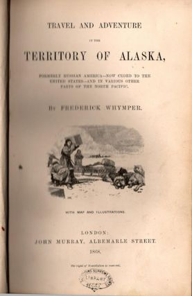 Travel and Adventure in the Territory of Alaska,; Formerly Russian America - Now Ceded to the...