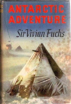 Antarctic Adventure; The Commonwealth Trans-Antarctic Expedition 1955-58. Vivian Fuchs